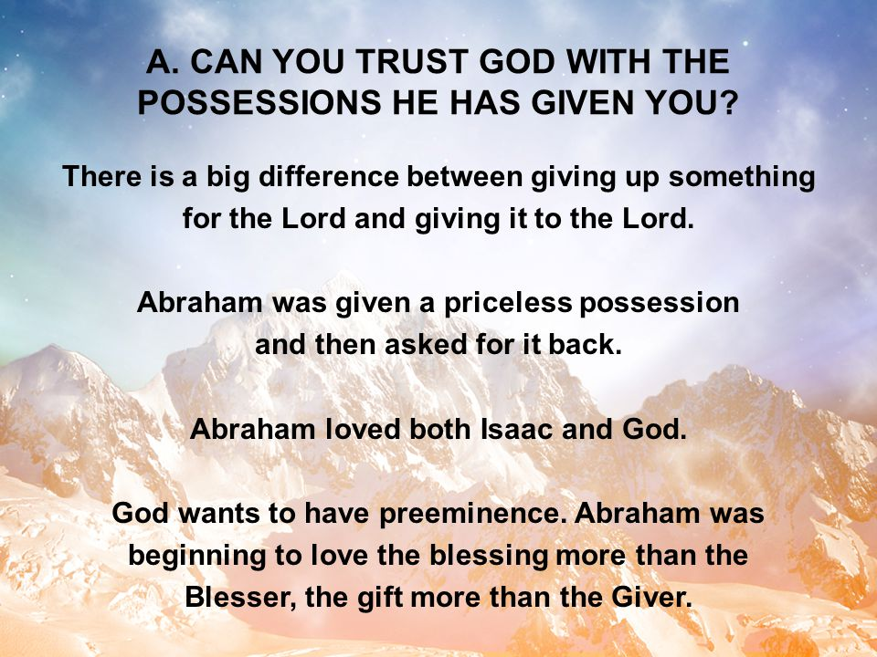 A. CAN YOU TRUST GOD WITH THE POSSESSIONS HE HAS GIVEN YOU? There is a big difference between giving up something for the Lord and giving it to the Lo