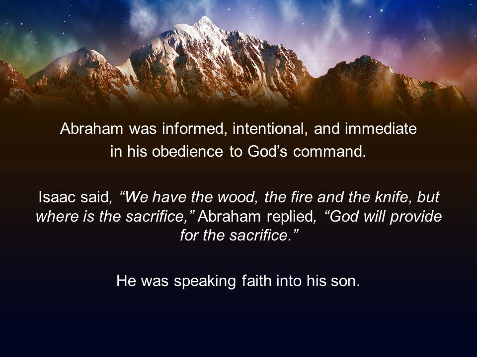 """Abraham was informed, intentional, and immediate in his obedience to God's command. Isaac said, """"We have the wood, the fire and the knife, but where i"""