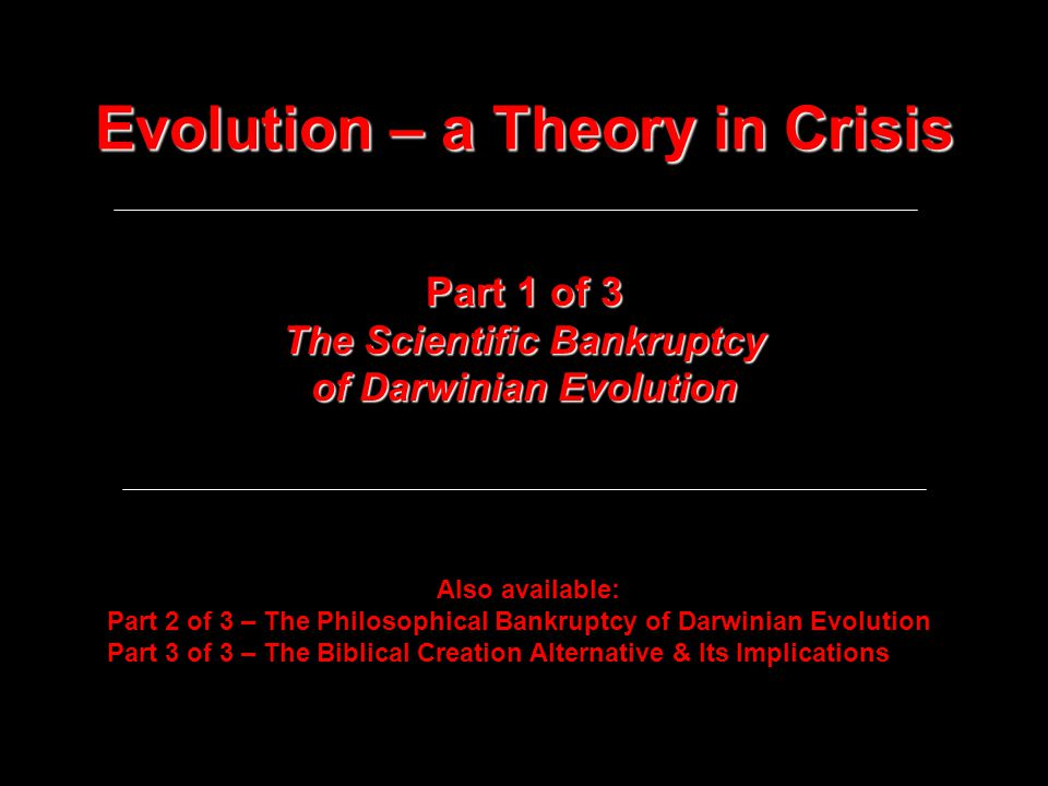 Evolution – a Theory in Crisis Part 1 of 3 The Scientific Bankruptcy of Darwinian Evolution Also available: Part 2 of 3 – The Philosophical Bankruptcy