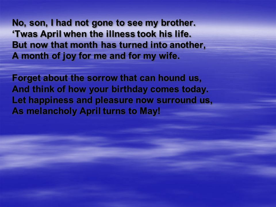 No, son, I had not gone to see my brother. 'Twas April when the illness took his life. But now that month has turned into another, A month of joy for