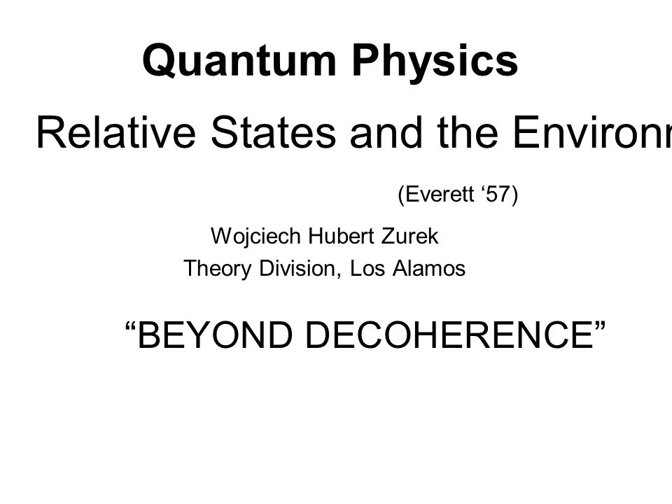 "Quantum Physics Wojciech Hubert Zurek Theory Division, Los Alamos Relative States and the Environment (Everett '57) ""BEYOND DECOHERENCE"""