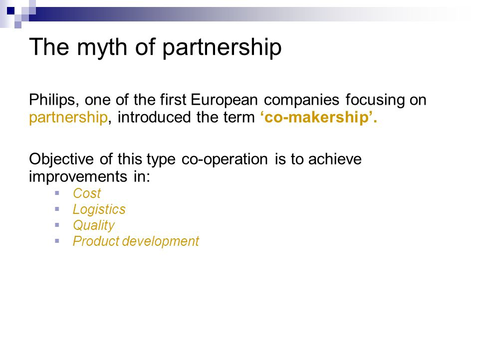 The myth of partnership Philips, one of the first European companies focusing on partnership, introduced the term 'co-makership'. Objective of this ty