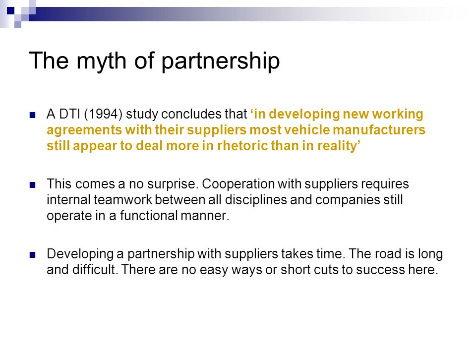 The myth of partnership A DTI (1994) study concludes that 'in developing new working agreements with their suppliers most vehicle manufacturers still