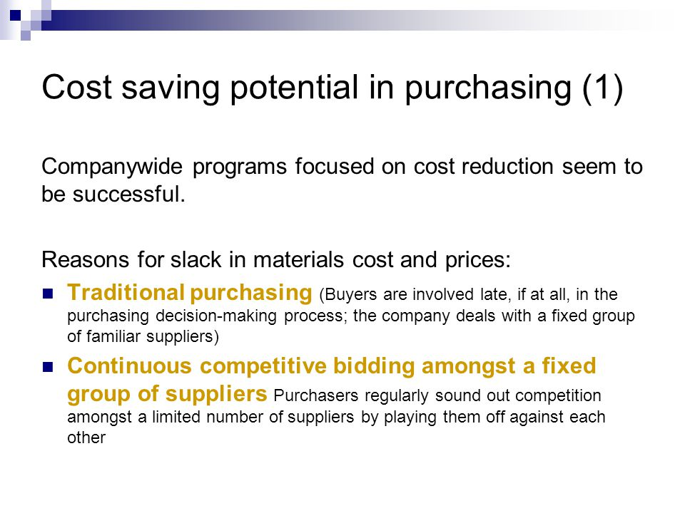 Cost saving potential in purchasing (2) Price increases automatically passed on to the next in line Over -specification Technical requirements (defined by R&D departments) which are not necessary for the functioning of the product are imposed on suppliers.