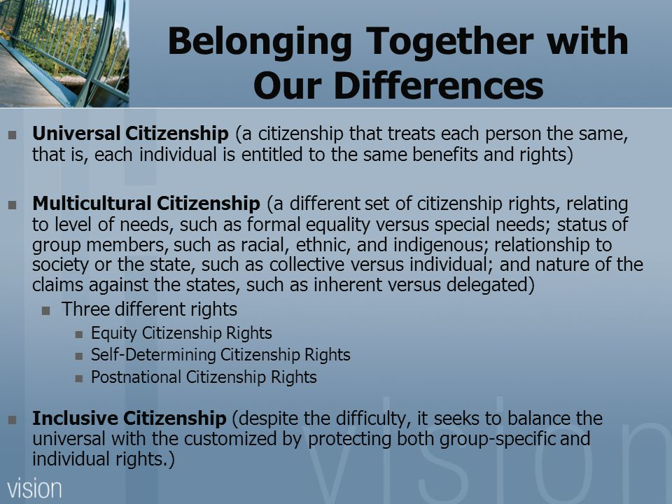Belonging Together with Our Differences Universal Citizenship (a citizenship that treats each person the same, that is, each individual is entitled to