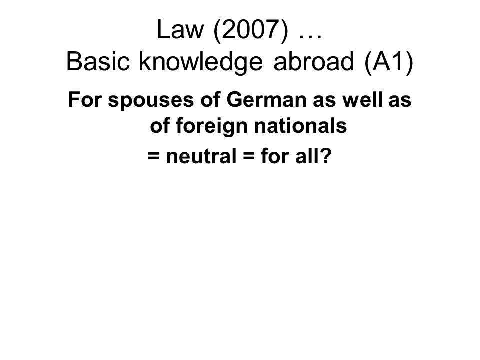Law (2007) … Basic knowledge abroad (A1) For spouses of German as well as of foreign nationals = neutral = for all?