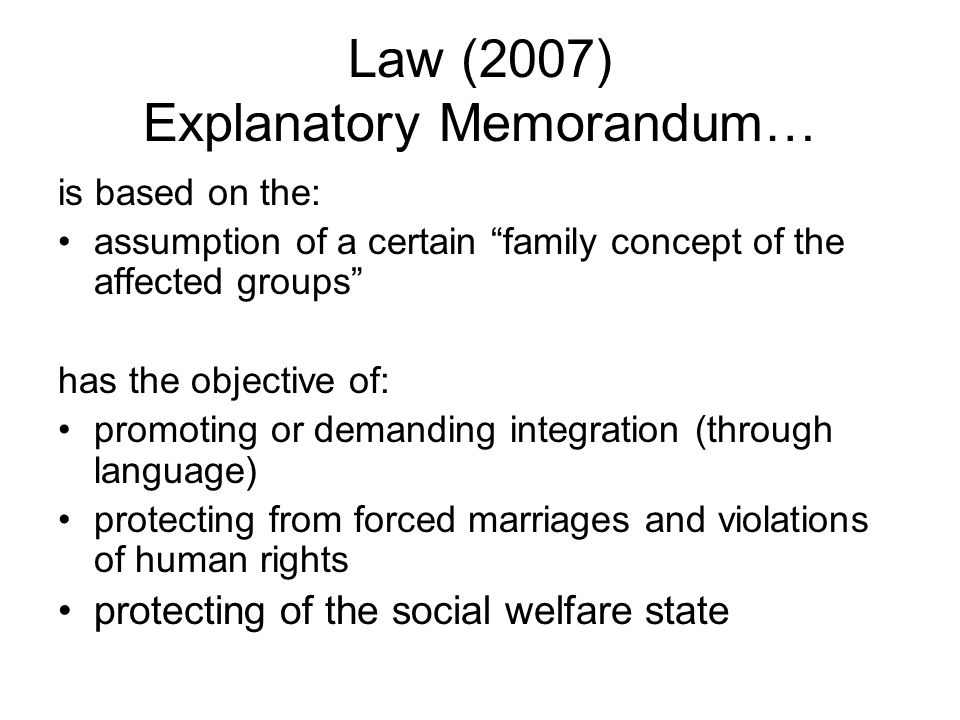 Law (2007) Explanatory Memorandum… is based on the: assumption of a certain family concept of the affected groups has the objective of: promoting or demanding integration (through language) protecting from forced marriages and violations of human rights protecting of the social welfare state