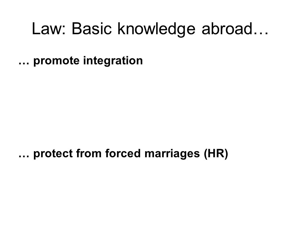 Law: Basic knowledge abroad… … promote integration … protect from forced marriages (HR)