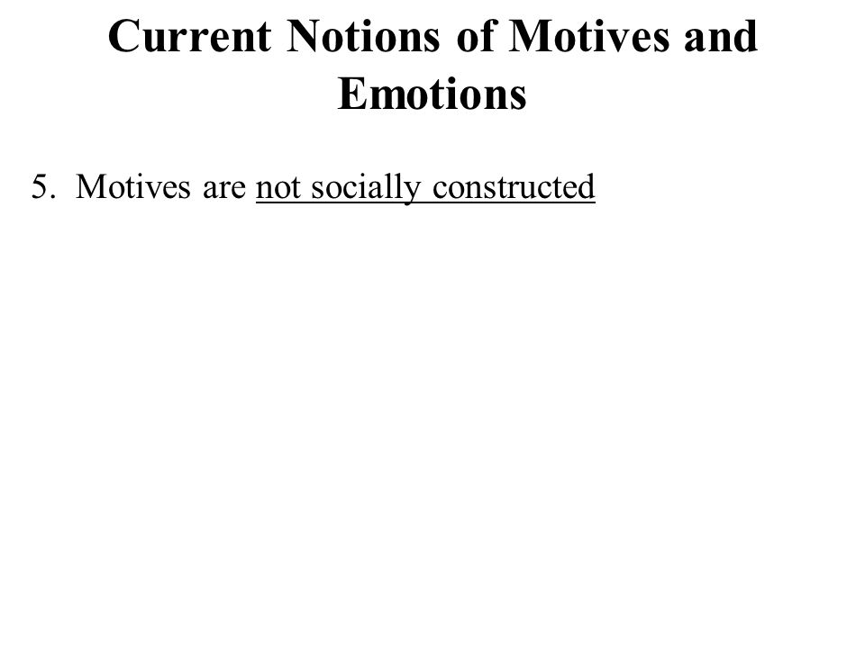 Current Notions of Motives and Emotions 5. Motives are not socially constructed