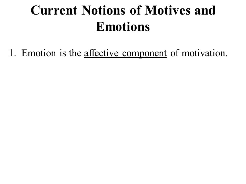 Current Notions of Motives and Emotions 1. Emotion is the affective component of motivation.