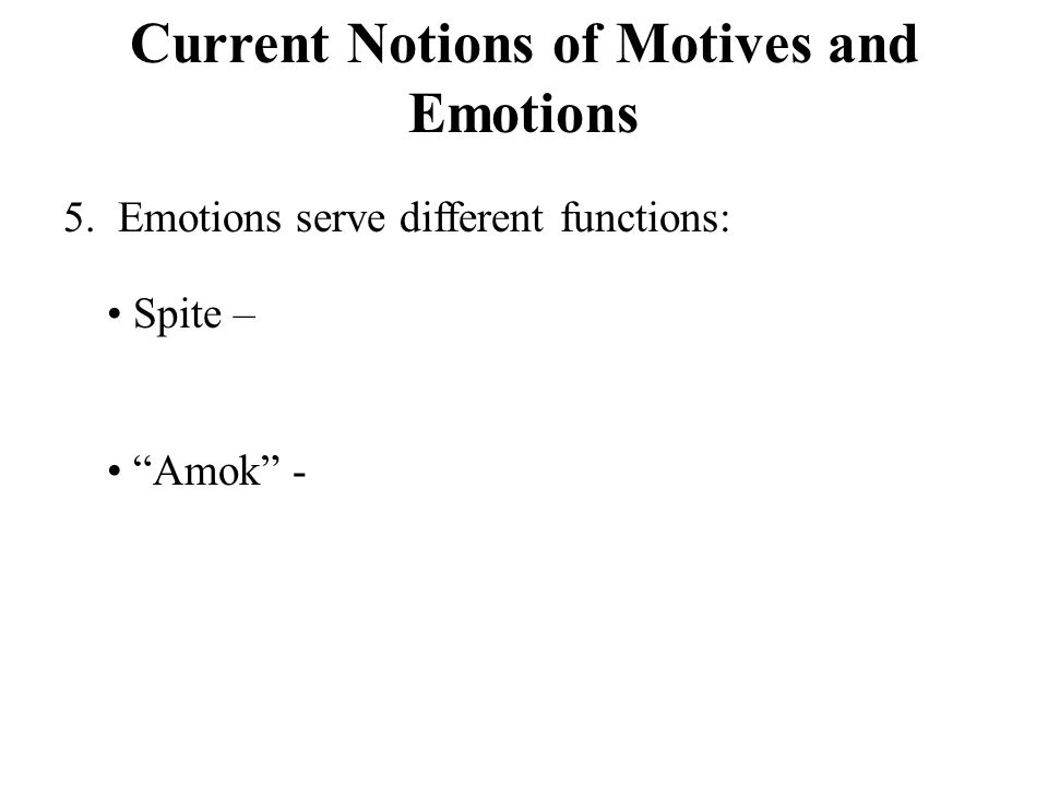 Current Notions of Motives and Emotions 5. Emotions serve different functions: Spite – Amok -