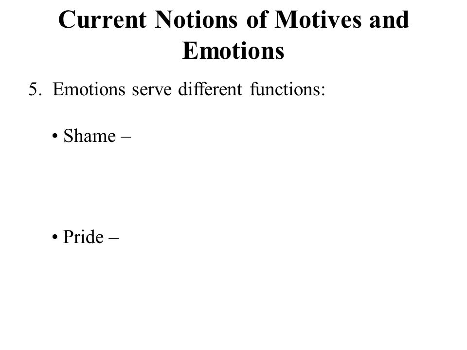 Current Notions of Motives and Emotions 5. Emotions serve different functions: Shame – Pride –