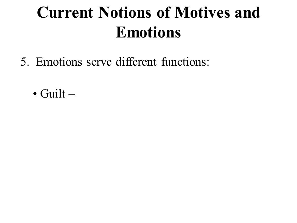 Current Notions of Motives and Emotions 5. Emotions serve different functions: Guilt –