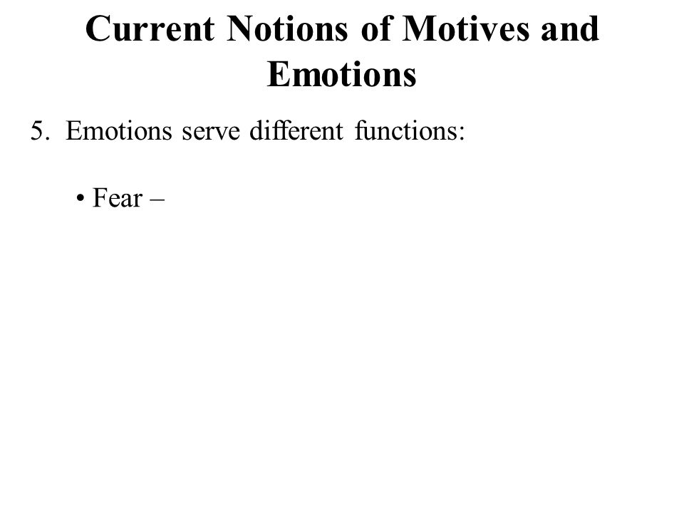 Current Notions of Motives and Emotions 5. Emotions serve different functions: Fear –