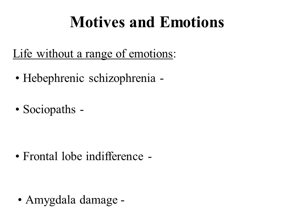Motives and Emotions Life without a range of emotions: Hebephrenic schizophrenia - Sociopaths - Frontal lobe indifference - Amygdala damage -
