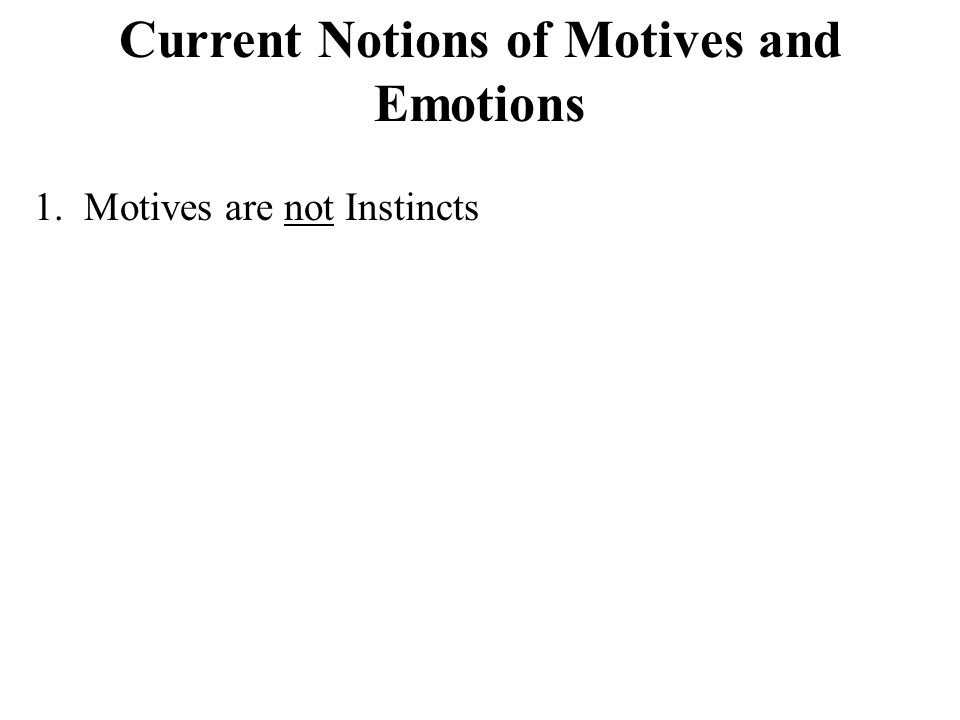 Current Notions of Motives and Emotions 1. Motives are not Instincts