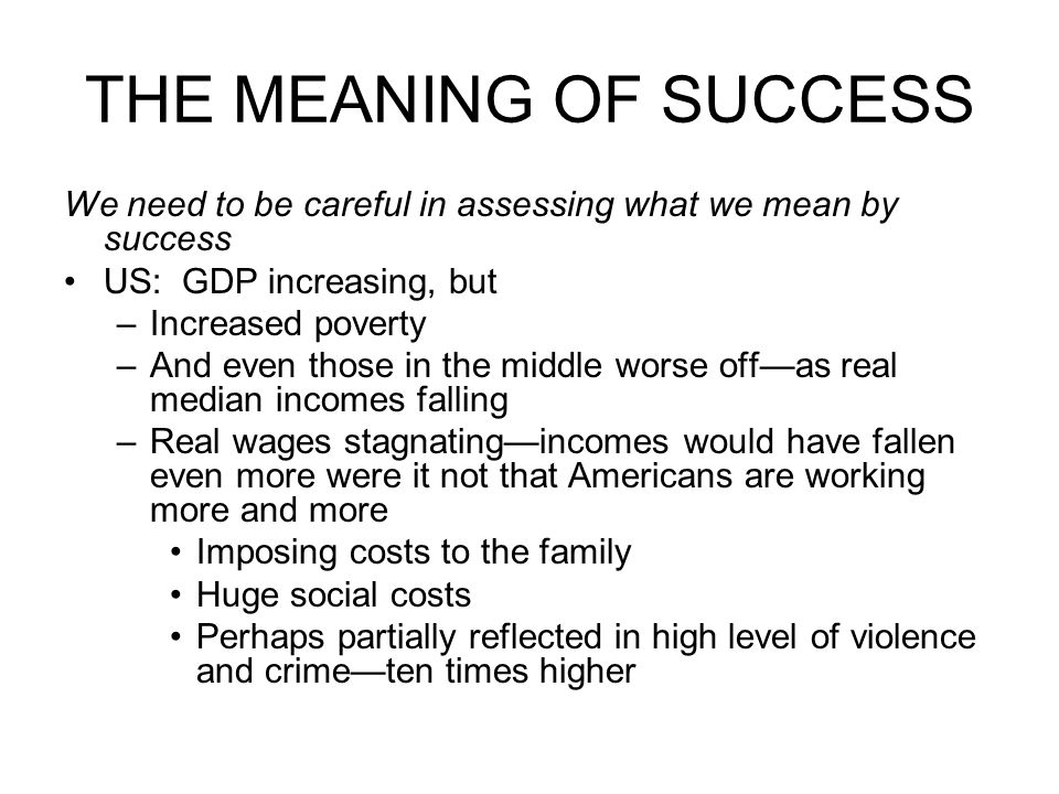 THE MEANING OF SUCCESS We need to be careful in assessing what we mean by success US: GDP increasing, but –Increased poverty –And even those in the middle worse off—as real median incomes falling –Real wages stagnating—incomes would have fallen even more were it not that Americans are working more and more Imposing costs to the family Huge social costs Perhaps partially reflected in high level of violence and crime—ten times higher