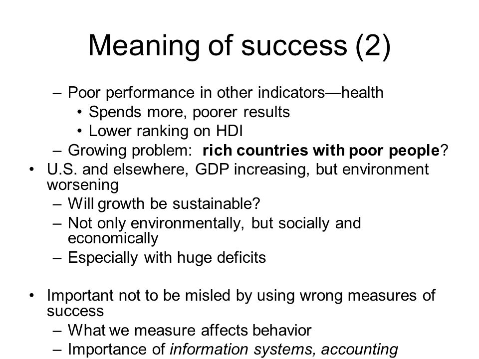 Meaning of success (2) –Poor performance in other indicators—health Spends more, poorer results Lower ranking on HDI –Growing problem: rich countries with poor people.