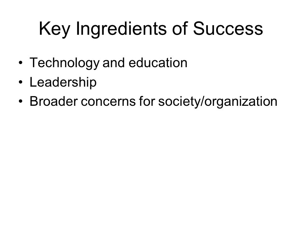 Key Ingredients of Success Technology and education Leadership Broader concerns for society/organization
