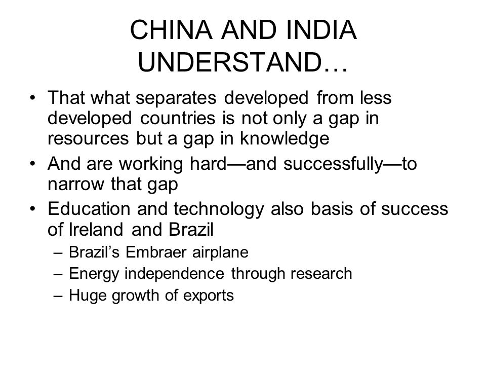CHINA AND INDIA UNDERSTAND… That what separates developed from less developed countries is not only a gap in resources but a gap in knowledge And are working hard—and successfully—to narrow that gap Education and technology also basis of success of Ireland and Brazil –Brazil's Embraer airplane –Energy independence through research –Huge growth of exports