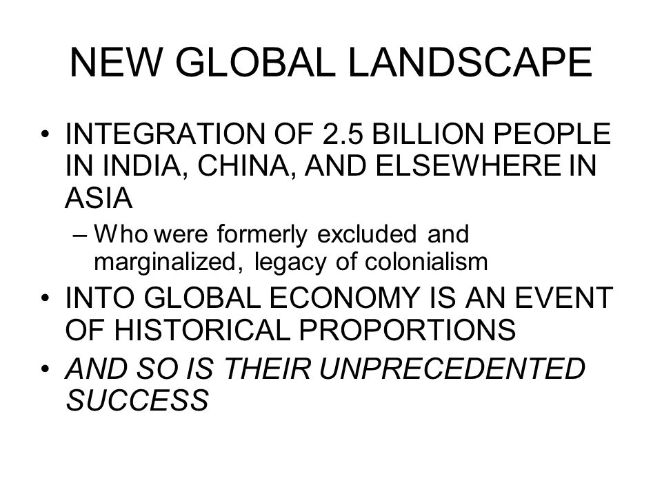 NEW GLOBAL LANDSCAPE INTEGRATION OF 2.5 BILLION PEOPLE IN INDIA, CHINA, AND ELSEWHERE IN ASIA –Who were formerly excluded and marginalized, legacy of colonialism INTO GLOBAL ECONOMY IS AN EVENT OF HISTORICAL PROPORTIONS AND SO IS THEIR UNPRECEDENTED SUCCESS