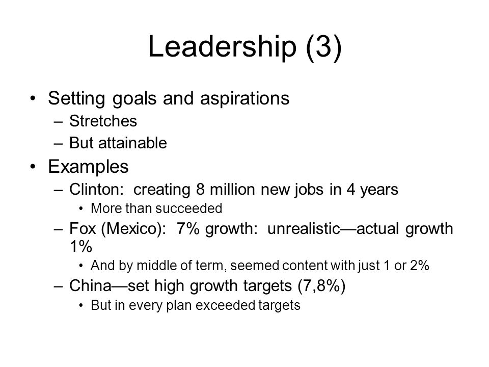 Leadership (3) Setting goals and aspirations –Stretches –But attainable Examples –Clinton: creating 8 million new jobs in 4 years More than succeeded –Fox (Mexico): 7% growth: unrealistic—actual growth 1% And by middle of term, seemed content with just 1 or 2% –China—set high growth targets (7,8%) But in every plan exceeded targets