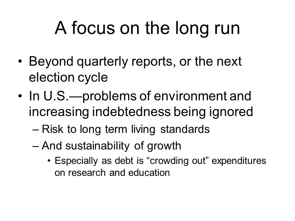 A focus on the long run Beyond quarterly reports, or the next election cycle In U.S.—problems of environment and increasing indebtedness being ignored –Risk to long term living standards –And sustainability of growth Especially as debt is crowding out expenditures on research and education