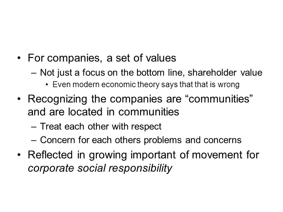 For companies, a set of values –Not just a focus on the bottom line, shareholder value Even modern economic theory says that that is wrong Recognizing the companies are communities and are located in communities –Treat each other with respect –Concern for each others problems and concerns Reflected in growing important of movement for corporate social responsibility