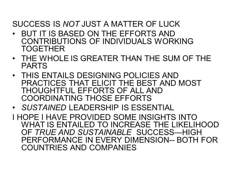 SUCCESS IS NOT JUST A MATTER OF LUCK BUT IT IS BASED ON THE EFFORTS AND CONTRIBUTIONS OF INDIVIDUALS WORKING TOGETHER THE WHOLE IS GREATER THAN THE SUM OF THE PARTS THIS ENTAILS DESIGNING POLICIES AND PRACTICES THAT ELICIT THE BEST AND MOST THOUGHTFUL EFFORTS OF ALL AND COORDINATING THOSE EFFORTS SUSTAINED LEADERSHIP IS ESSENTIAL I HOPE I HAVE PROVIDED SOME INSIGHTS INTO WHAT IS ENTAILED TO INCREASE THE LIKELIHOOD OF TRUE AND SUSTAINABLE SUCCESS—HIGH PERFORMANCE IN EVERY DIMENSION-- BOTH FOR COUNTRIES AND COMPANIES