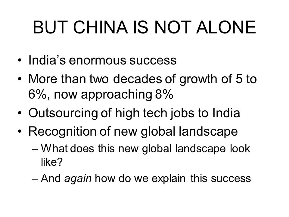 BUT CHINA IS NOT ALONE India's enormous success More than two decades of growth of 5 to 6%, now approaching 8% Outsourcing of high tech jobs to India Recognition of new global landscape –What does this new global landscape look like.