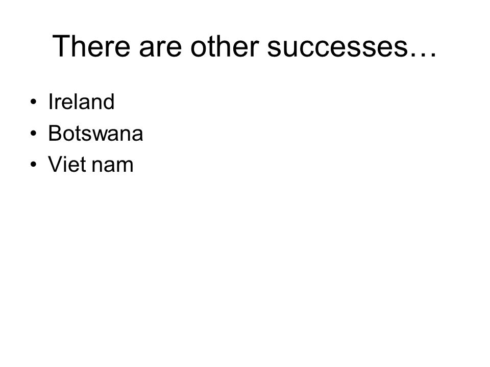 There are other successes… Ireland Botswana Viet nam