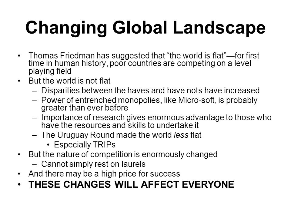 Changing Global Landscape Thomas Friedman has suggested that the world is flat —for first time in human history, poor countries are competing on a level playing field But the world is not flat –Disparities between the haves and have nots have increased –Power of entrenched monopolies, like Micro-soft, is probably greater than ever before –Importance of research gives enormous advantage to those who have the resources and skills to undertake it –The Uruguay Round made the world less flat Especially TRIPs But the nature of competition is enormously changed –Cannot simply rest on laurels And there may be a high price for success THESE CHANGES WILL AFFECT EVERYONE