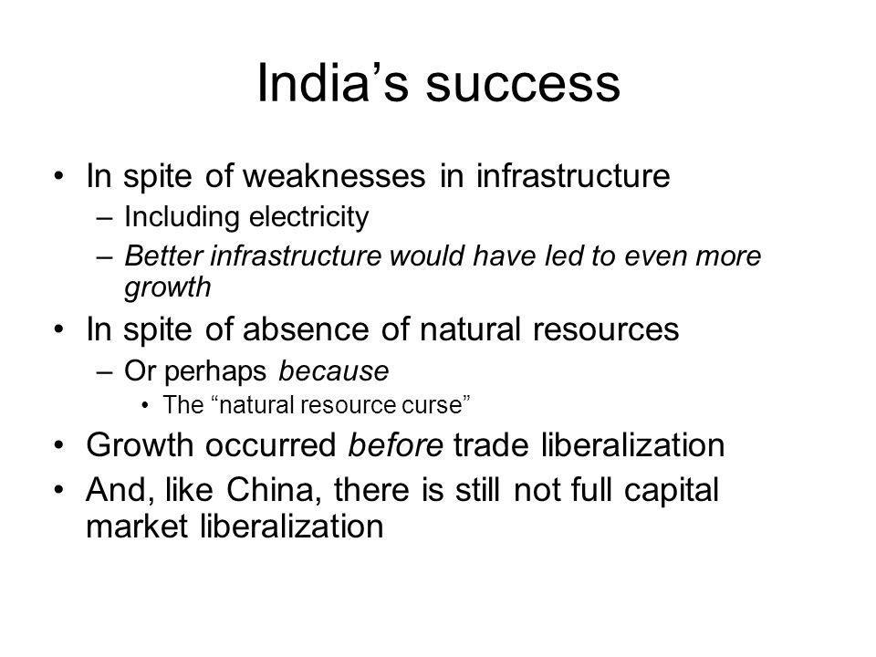 India's success In spite of weaknesses in infrastructure –Including electricity –Better infrastructure would have led to even more growth In spite of absence of natural resources –Or perhaps because The natural resource curse Growth occurred before trade liberalization And, like China, there is still not full capital market liberalization
