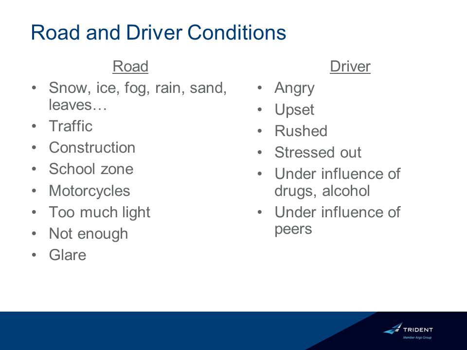 Road Snow, ice, fog, rain, sand, leaves… Traffic Construction School zone Motorcycles Too much light Not enough Glare Driver Angry Upset Rushed Stressed out Under influence of drugs, alcohol Under influence of peers Road and Driver Conditions