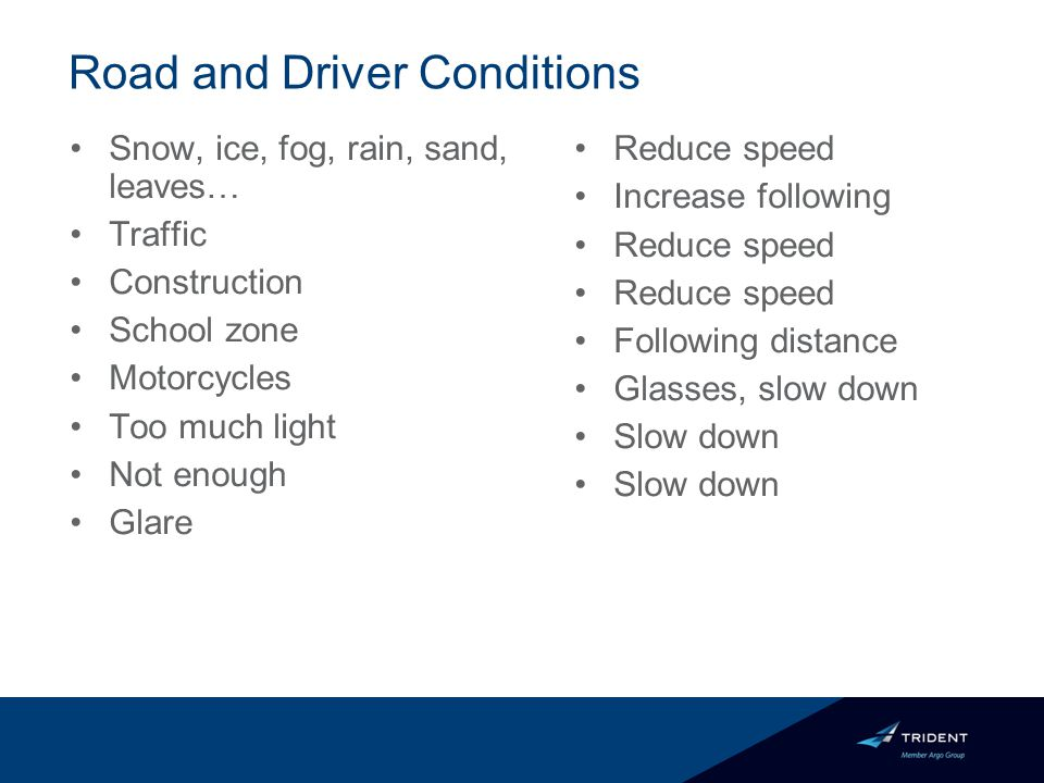 Road and Driver Conditions Snow, ice, fog, rain, sand, leaves… Traffic Construction School zone Motorcycles Too much light Not enough Glare Reduce speed Increase following Reduce speed Following distance Glasses, slow down Slow down
