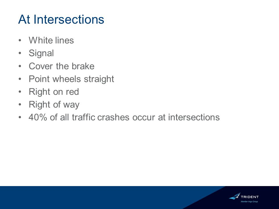 At Intersections White lines Signal Cover the brake Point wheels straight Right on red Right of way 40% of all traffic crashes occur at intersections
