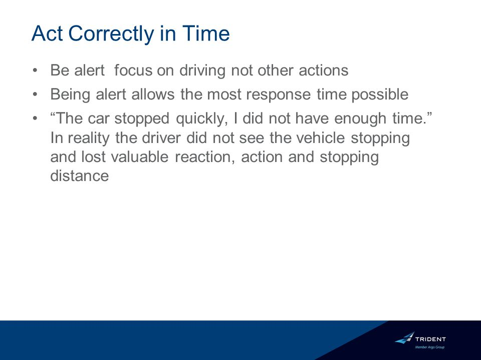 Act Correctly in Time Be alert focus on driving not other actions Being alert allows the most response time possible The car stopped quickly, I did not have enough time. In reality the driver did not see the vehicle stopping and lost valuable reaction, action and stopping distance
