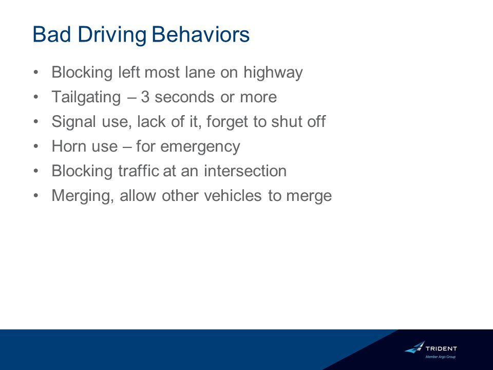Bad Driving Behaviors Blocking left most lane on highway Tailgating – 3 seconds or more Signal use, lack of it, forget to shut off Horn use – for emergency Blocking traffic at an intersection Merging, allow other vehicles to merge