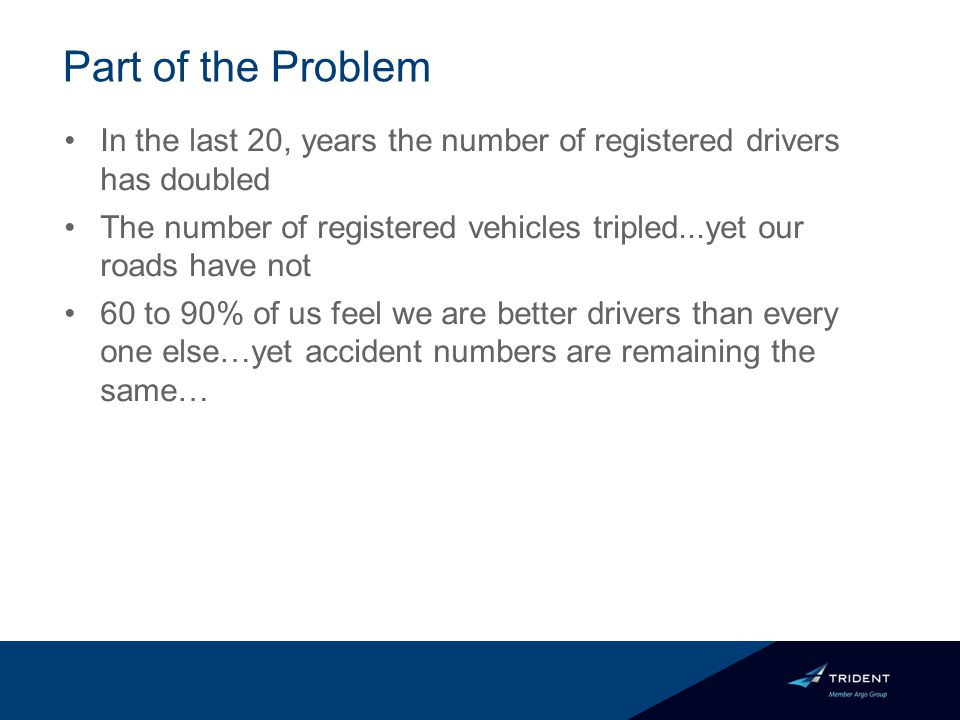 Part of the Problem In the last 20, years the number of registered drivers has doubled The number of registered vehicles tripled...yet our roads have not 60 to 90% of us feel we are better drivers than every one else…yet accident numbers are remaining the same…