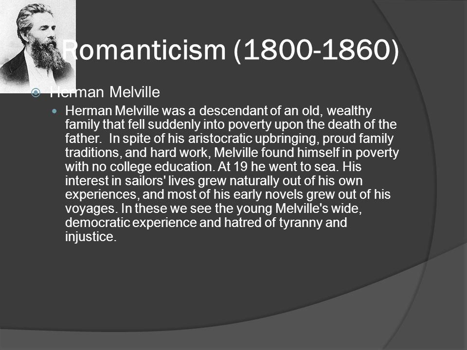 Romanticism (1800-1860)  Herman Melville Herman Melville was a descendant of an old, wealthy family that fell suddenly into poverty upon the death of