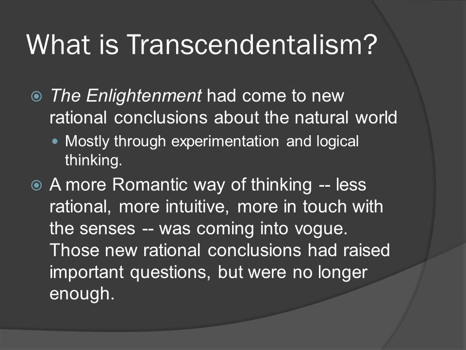 What is Transcendentalism?  The Enlightenment had come to new rational conclusions about the natural world Mostly through experimentation and logical