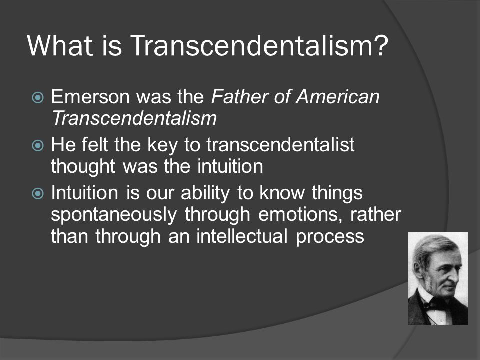 What is Transcendentalism?  Emerson was the Father of American Transcendentalism  He felt the key to transcendentalist thought was the intuition  I
