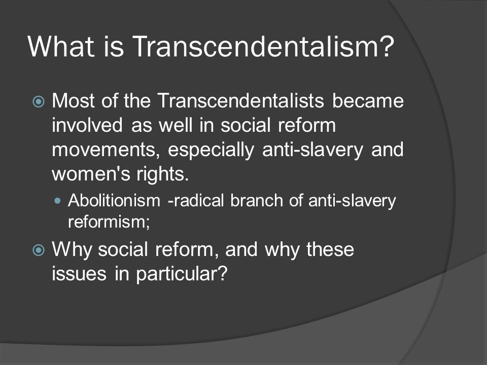 What is Transcendentalism?  Most of the Transcendentalists became involved as well in social reform movements, especially anti-slavery and women's ri