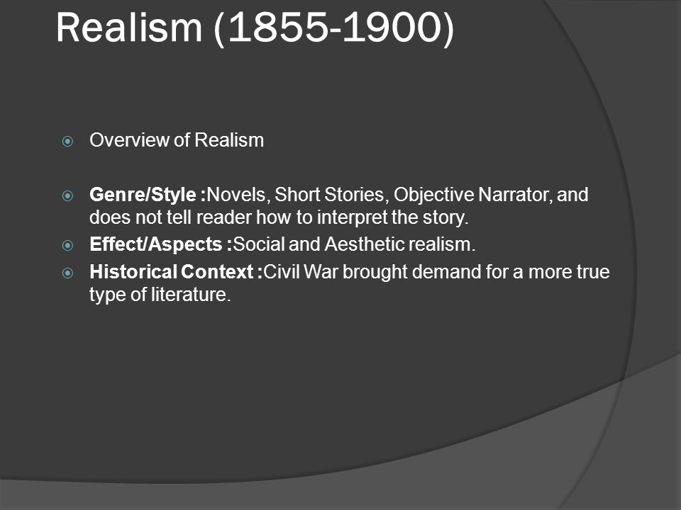 Realism (1855-1900)  Overview of Realism  Genre/Style :Novels, Short Stories, Objective Narrator, and does not tell reader how to interpret the stor