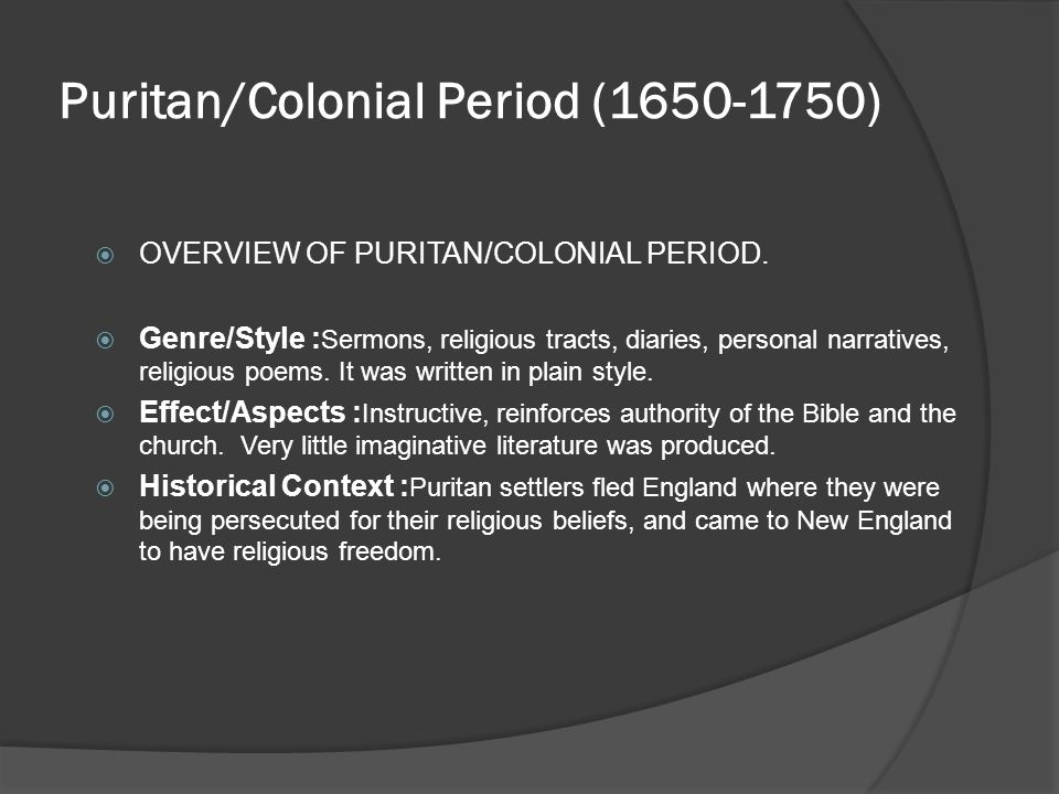 Puritan/Colonial Period (1650-1750)  OVERVIEW OF PURITAN/COLONIAL PERIOD.  Genre/Style : Sermons, religious tracts, diaries, personal narratives, re