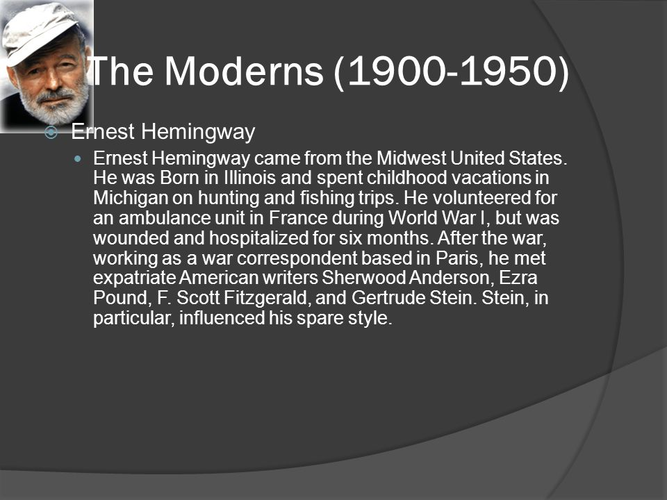The Moderns (1900-1950)  Ernest Hemingway Ernest Hemingway came from the Midwest United States. He was Born in Illinois and spent childhood vacations