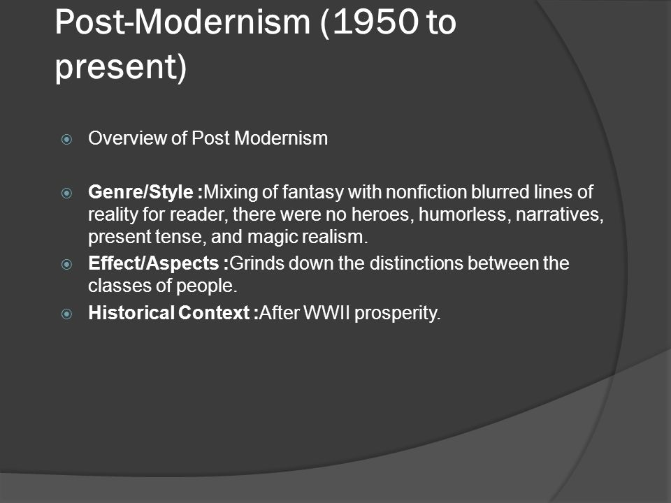 Post-Modernism (1950 to present)  Overview of Post Modernism  Genre/Style :Mixing of fantasy with nonfiction blurred lines of reality for reader, th