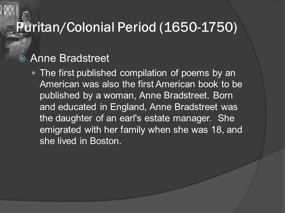Puritan/Colonial Period (1650-1750)  Anne Bradstreet The first published compilation of poems by an American was also the first American book to be p