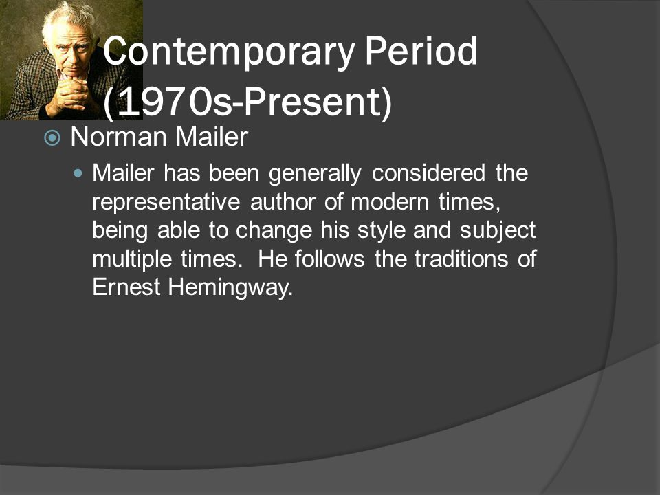 Contemporary Period (1970s-Present)  Norman Mailer Mailer has been generally considered the representative author of modern times, being able to chan