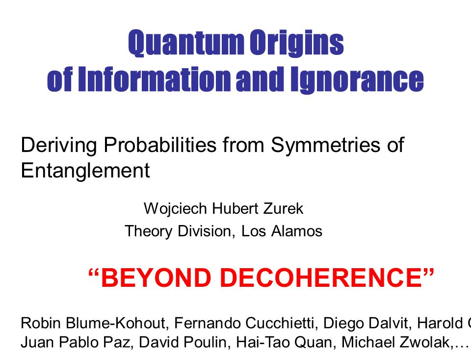 Quantum Origins of Information and Ignorance Wojciech Hubert Zurek Theory Division, Los Alamos Deriving Probabilities from Symmetries of Entanglement